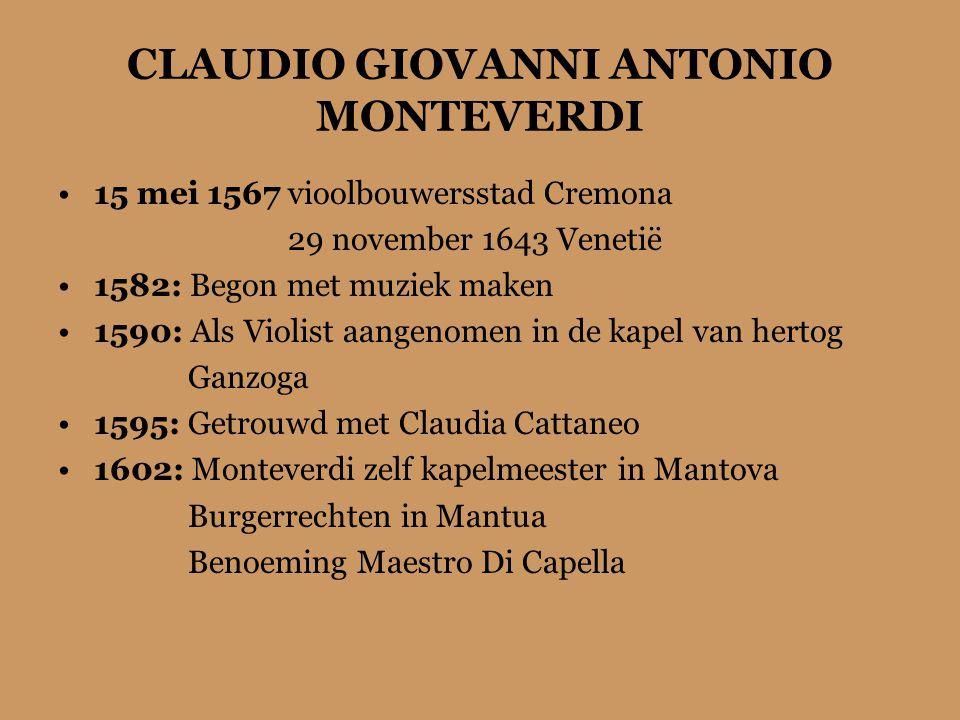 CLAUDIO GIOVANNI ANTONIO MONTEVERDI 15 mei 1567 vioolbouwersstad Cremona 29 november 1643 Venetië 1582: Begon met muziek maken 1590: Als Violist aangenomen in de kapel van hertog Ganzoga 1595: Getrouwd met Claudia Cattaneo 1602: Monteverdi zelf kapelmeester in Mantova Burgerrechten in Mantua Benoeming Maestro Di Capella