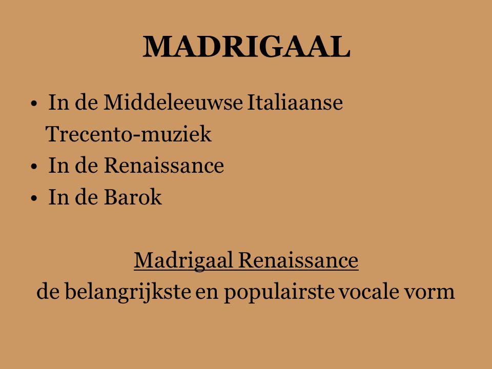 MADRIGAAL In de Middeleeuwse Italiaanse Trecento-muziek In de Renaissance In de Barok Madrigaal Renaissance de belangrijkste en populairste vocale vorm