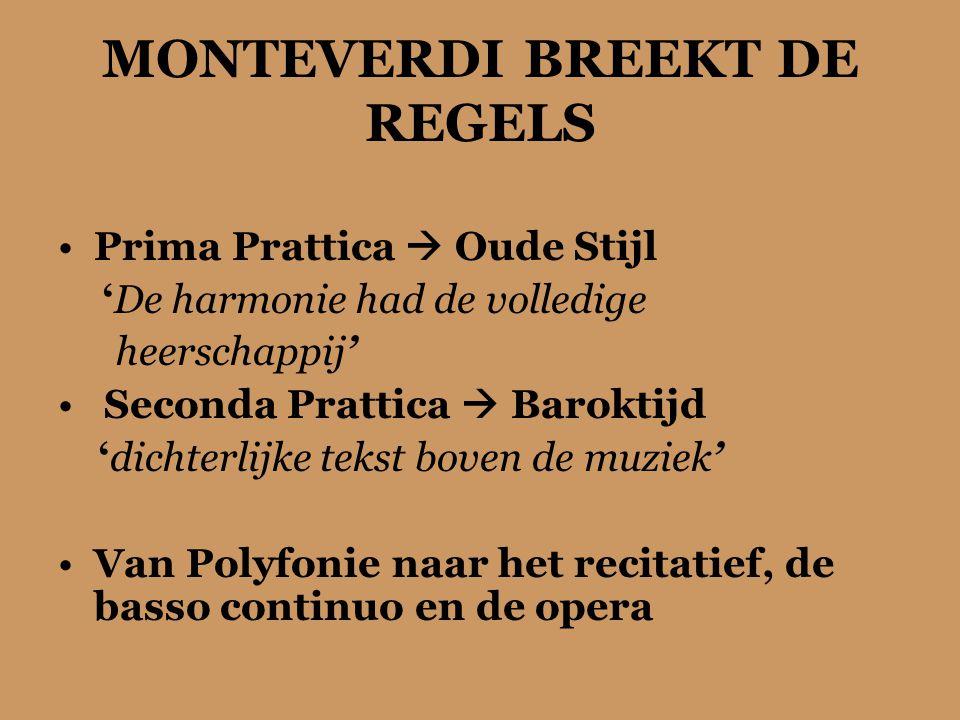 MONTEVERDI BREEKT DE REGELS Prima Prattica  Oude Stijl 'De harmonie had de volledige heerschappij' Seconda Prattica  Baroktijd 'dichterlijke tekst boven de muziek' Van Polyfonie naar het recitatief, de basso continuo en de opera