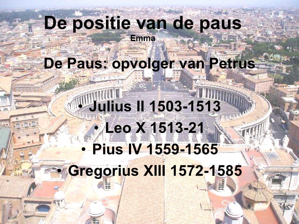 De positie van de paus Emma De Paus: opvolger van Petrus Julius II 1503-1513 Leo X 1513-21 Pius IV 1559-1565 Gregorius XIII 1572-1585