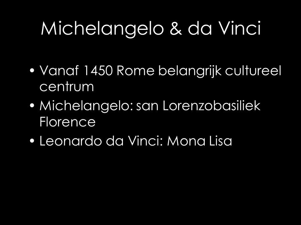Michelangelo & da Vinci Vanaf 1450 Rome belangrijk cultureel centrum Michelangelo: san Lorenzobasiliek Florence Leonardo da Vinci: Mona Lisa