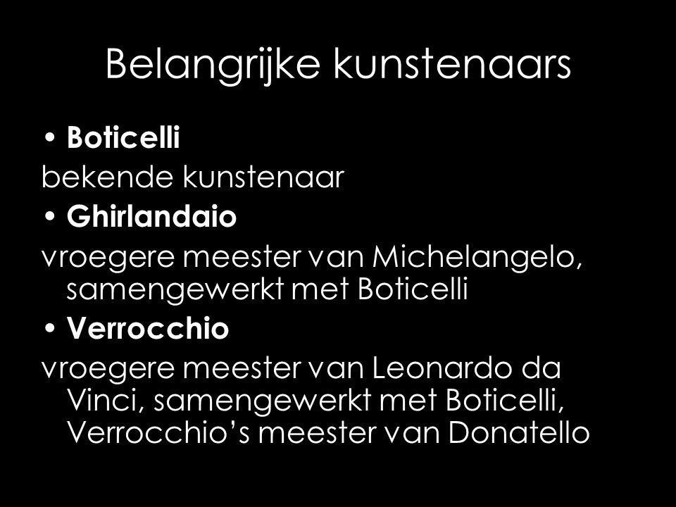 Belangrijke kunstenaars Boticelli bekende kunstenaar Ghirlandaio vroegere meester van Michelangelo, samengewerkt met Boticelli Verrocchio vroegere mee