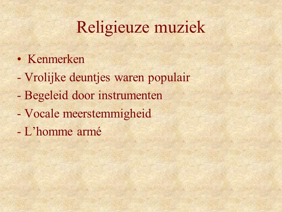 Religieuze muziek Kenmerken - Vrolijke deuntjes waren populair - Begeleid door instrumenten - Vocale meerstemmigheid - L'homme armé