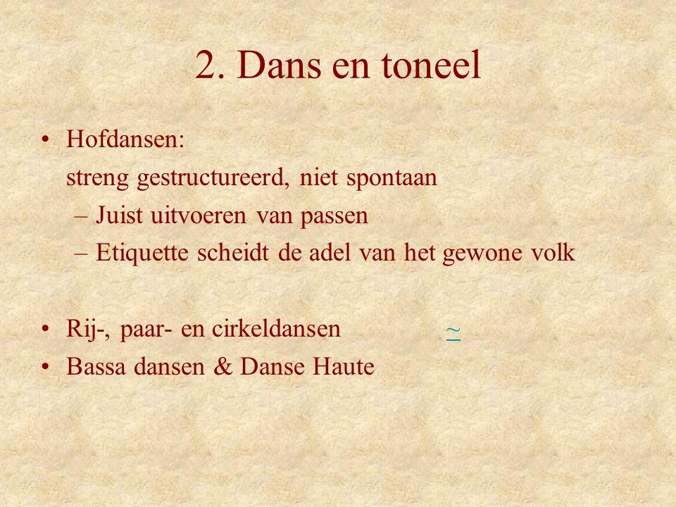 2. Dans en toneel Hofdansen: streng gestructureerd, niet spontaan –Juist uitvoeren van passen –Etiquette scheidt de adel van het gewone volk Rij-, paa