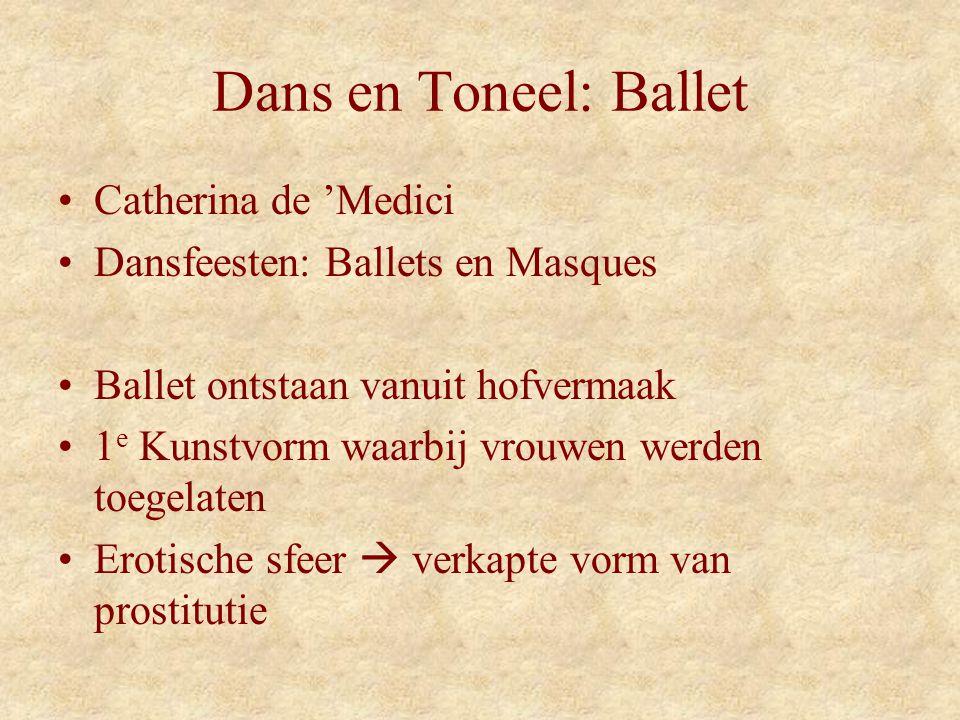 Dans en Toneel: Ballet Catherina de 'Medici Dansfeesten: Ballets en Masques Ballet ontstaan vanuit hofvermaak 1 e Kunstvorm waarbij vrouwen werden toegelaten Erotische sfeer  verkapte vorm van prostitutie