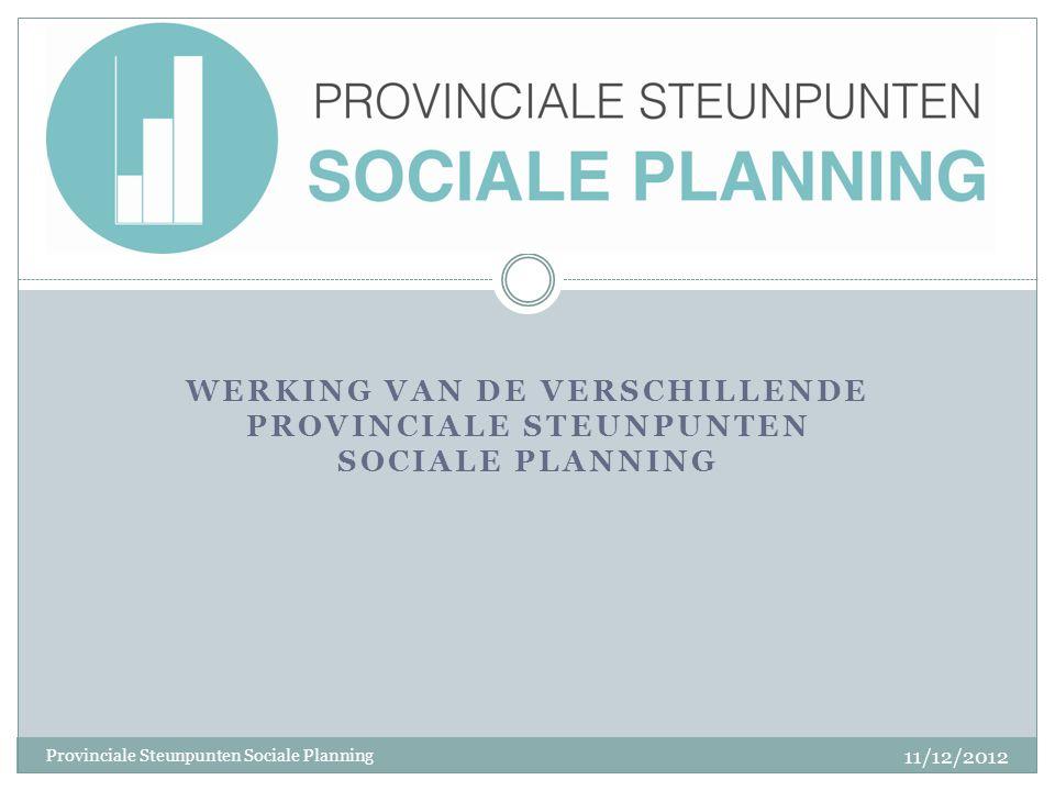 WERKING VAN DE VERSCHILLENDE PROVINCIALE STEUNPUNTEN SOCIALE PLANNING 11/12/2012 Provinciale Steunpunten Sociale Planning
