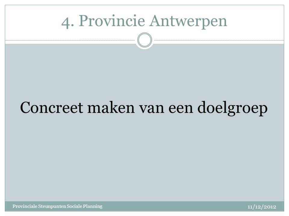 4. Provincie Antwerpen Concreet maken van een doelgroep 11/12/2012 Provinciale Steunpunten Sociale Planning