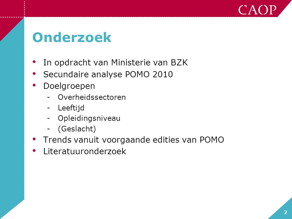 2 Onderzoek In opdracht van Ministerie van BZK Secundaire analyse POMO 2010 Doelgroepen -Overheidssectoren -Leeftijd -Opleidingsniveau -(Geslacht) Trends vanuit voorgaande edities van POMO Literatuuronderzoek