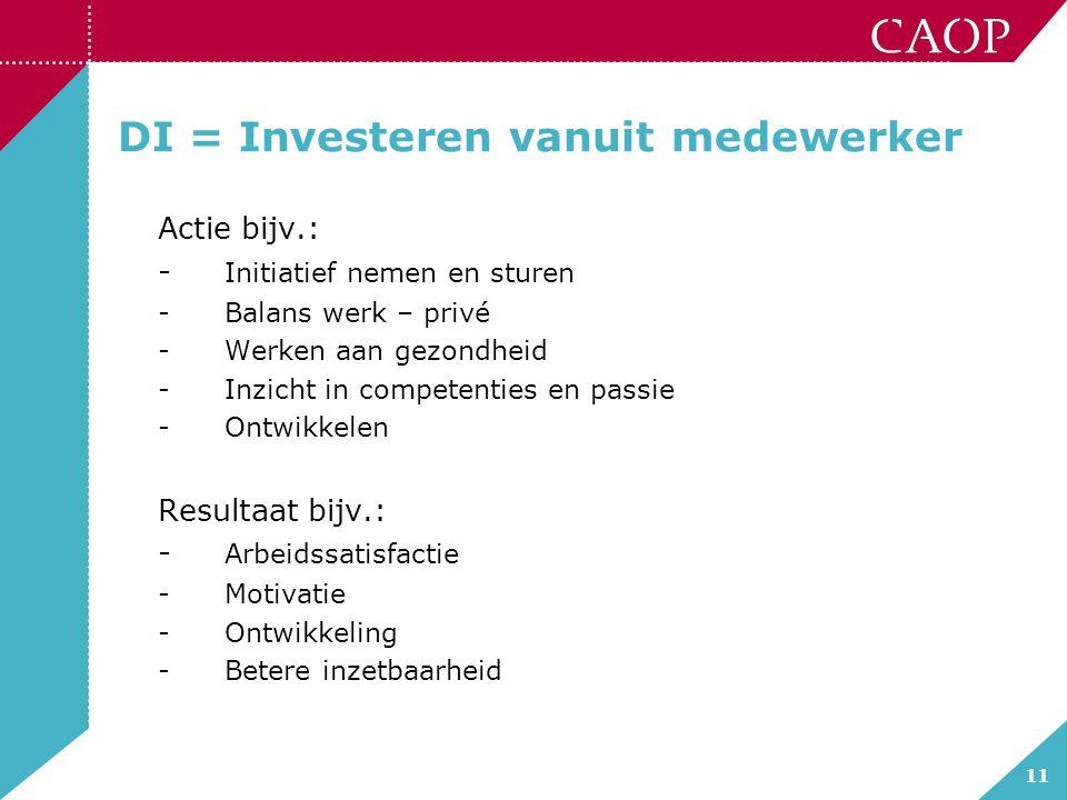 11 DI = Investeren vanuit medewerker Actie bijv.: - Initiatief nemen en sturen -Balans werk – privé -Werken aan gezondheid -Inzicht in competenties en