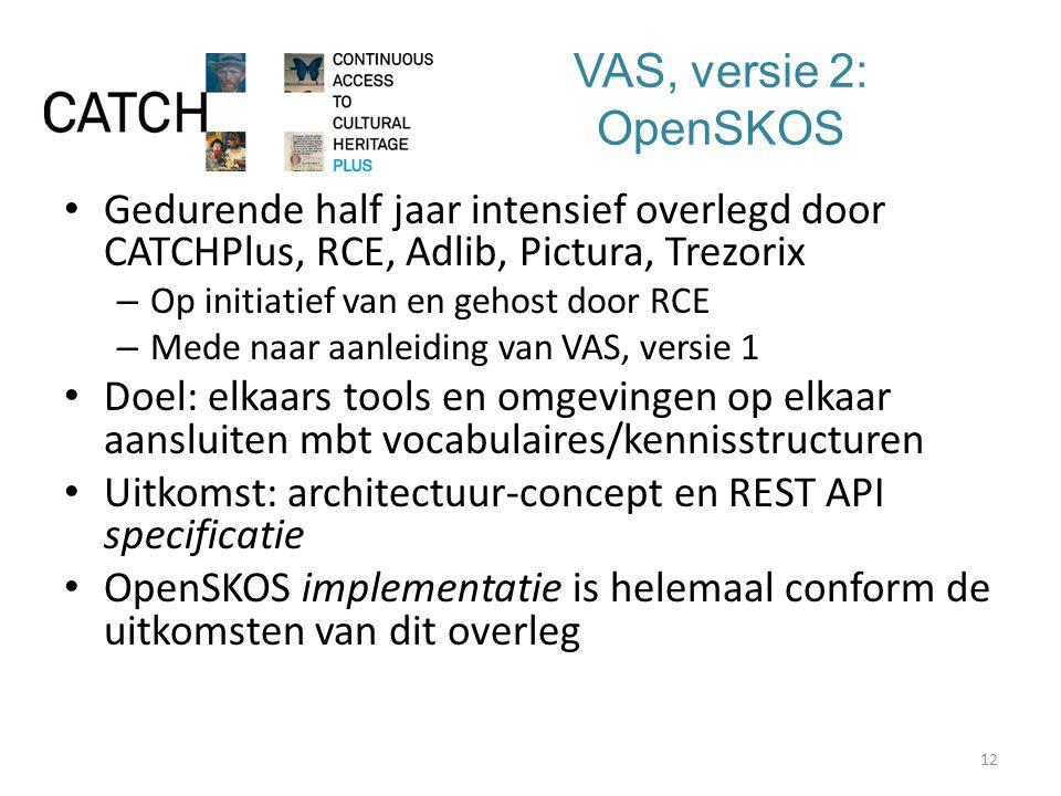 VAS, versie 2: OpenSKOS Gedurende half jaar intensief overlegd door CATCHPlus, RCE, Adlib, Pictura, Trezorix – Op initiatief van en gehost door RCE – Mede naar aanleiding van VAS, versie 1 Doel: elkaars tools en omgevingen op elkaar aansluiten mbt vocabulaires/kennisstructuren Uitkomst: architectuur-concept en REST API specificatie OpenSKOS implementatie is helemaal conform de uitkomsten van dit overleg 12