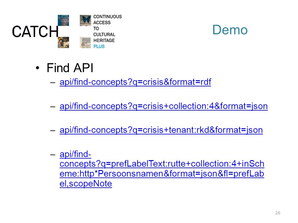 Demo Find API –api/find-concepts q=crisis&format=rdfapi/find-concepts q=crisis&format=rdf –api/find-concepts q=crisis+collection:4&format=jsonapi/find-concepts q=crisis+collection:4&format=json –api/find-concepts q=crisis+tenant:rkd&format=jsonapi/find-concepts q=crisis+tenant:rkd&format=json –api/find- concepts q=prefLabelText:rutte+collection:4+inSch eme:http*Persoonsnamen&format=json&fl=prefLab el,scopeNoteapi/find- concepts q=prefLabelText:rutte+collection:4+inSch eme:http*Persoonsnamen&format=json&fl=prefLab el,scopeNote 26
