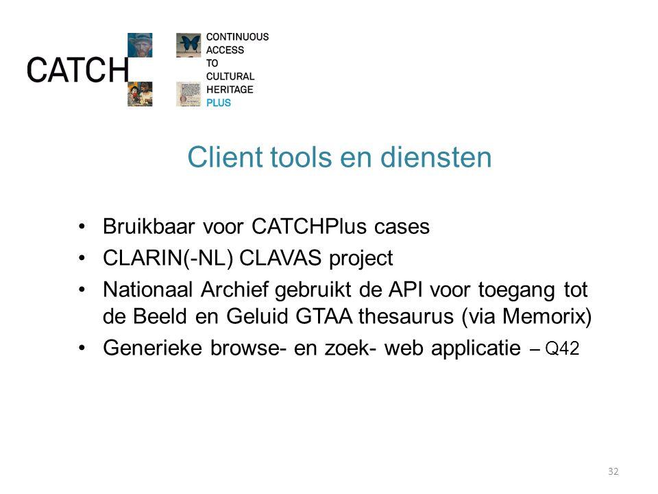 Client tools en diensten Bruikbaar voor CATCHPlus cases CLARIN(-NL) CLAVAS project Nationaal Archief gebruikt de API voor toegang tot de Beeld en Geluid GTAA thesaurus (via Memorix) Generieke browse- en zoek- web applicatie – Q42 32