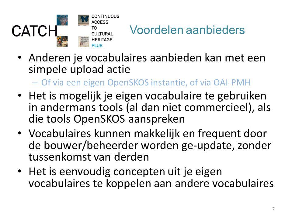 Voordelen aanbieders Anderen je vocabulaires aanbieden kan met een simpele upload actie – Of via een eigen OpenSKOS instantie, of via OAI-PMH Het is mogelijk je eigen vocabulaire te gebruiken in andermans tools (al dan niet commercieel), als die tools OpenSKOS aanspreken Vocabulaires kunnen makkelijk en frequent door de bouwer/beheerder worden ge-update, zonder tussenkomst van derden Het is eenvoudig concepten uit je eigen vocabulaires te koppelen aan andere vocabulaires 7
