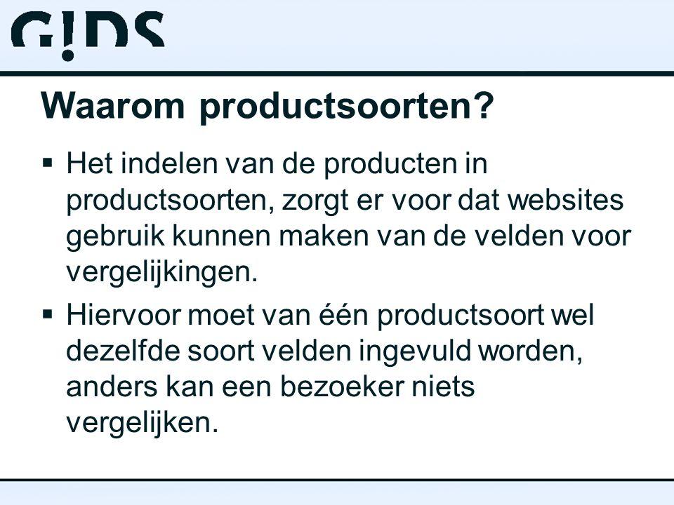 Waarom productsoorten?  Het indelen van de producten in productsoorten, zorgt er voor dat websites gebruik kunnen maken van de velden voor vergelijki