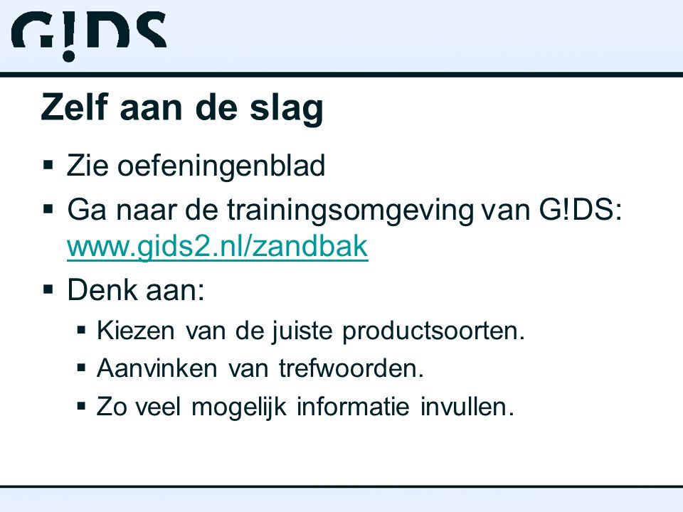 Zelf aan de slag  Zie oefeningenblad  Ga naar de trainingsomgeving van G!DS: www.gids2.nl/zandbak www.gids2.nl/zandbak  Denk aan:  Kiezen van de j