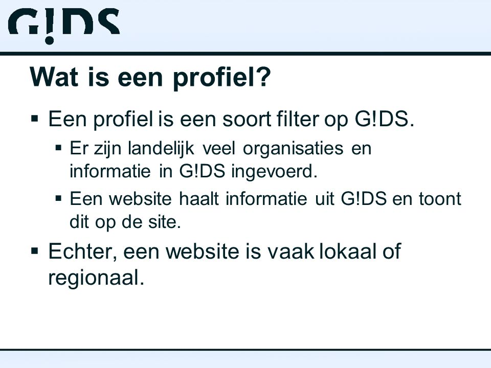 Wat is een profiel?  Een profiel is een soort filter op G!DS.  Er zijn landelijk veel organisaties en informatie in G!DS ingevoerd.  Een website ha