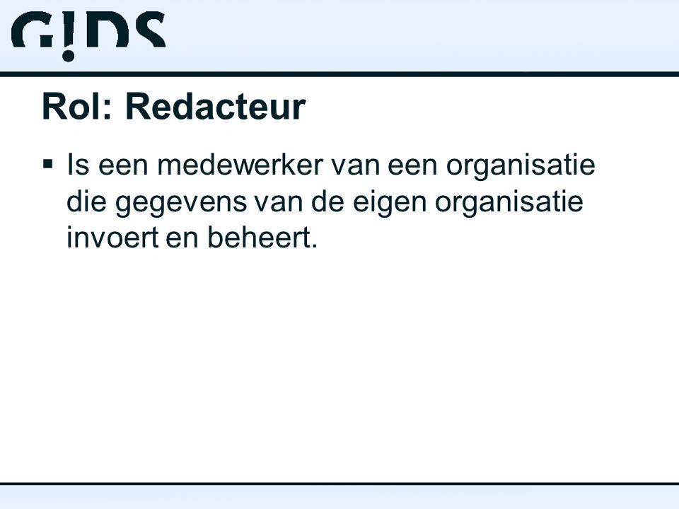 Rol: Redacteur  Is een medewerker van een organisatie die gegevens van de eigen organisatie invoert en beheert.