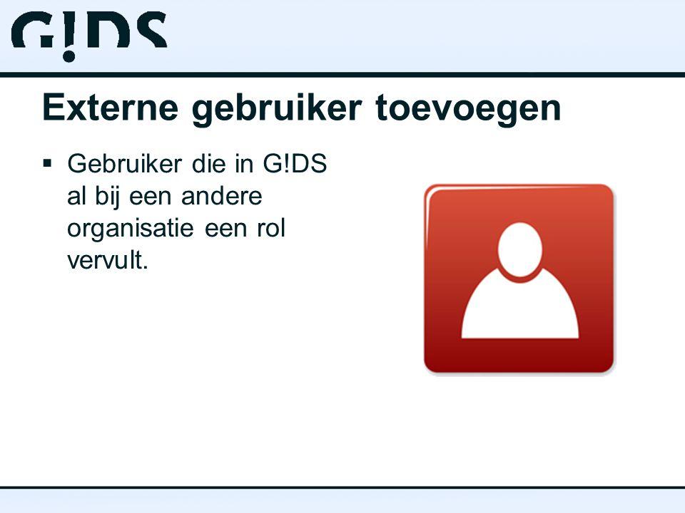 Externe gebruiker toevoegen  Gebruiker die in G!DS al bij een andere organisatie een rol vervult.