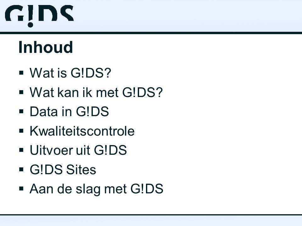 Inhoud  Wat is G!DS?  Wat kan ik met G!DS?  Data in G!DS  Kwaliteitscontrole  Uitvoer uit G!DS  G!DS Sites  Aan de slag met G!DS