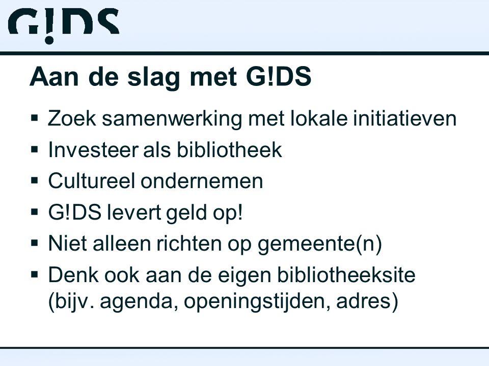 Aan de slag met G!DS  Zoek samenwerking met lokale initiatieven  Investeer als bibliotheek  Cultureel ondernemen  G!DS levert geld op!  Niet alle