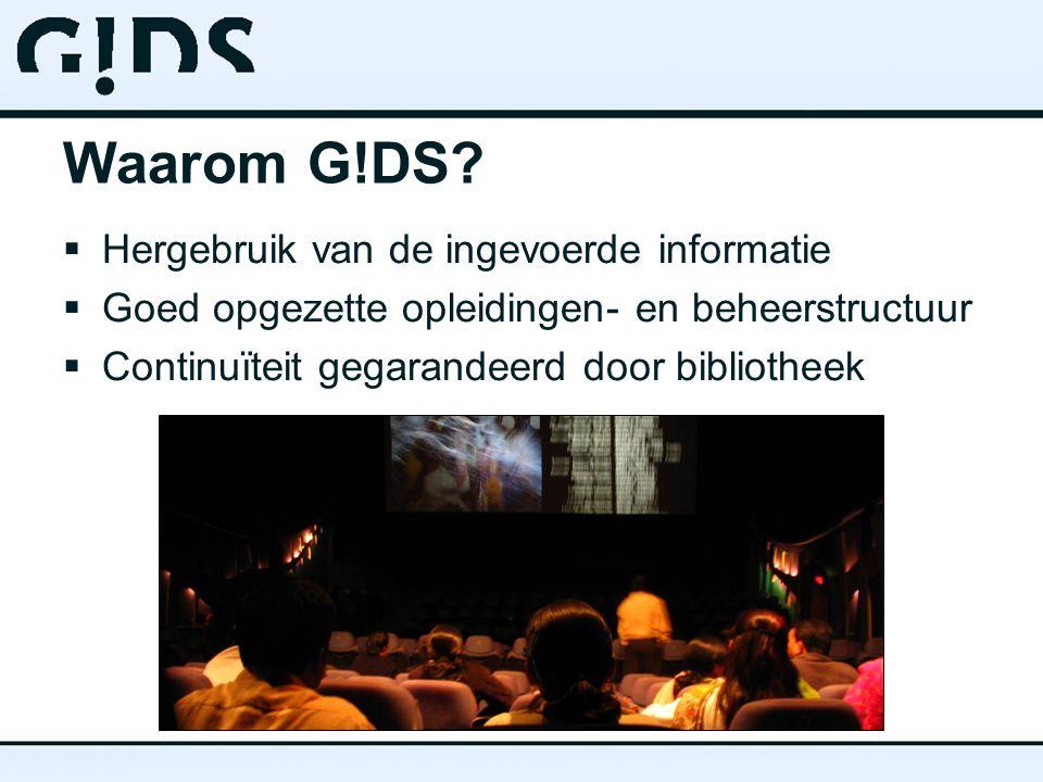 Waarom G!DS?  Hergebruik van de ingevoerde informatie  Goed opgezette opleidingen- en beheerstructuur  Continuïteit gegarandeerd door bibliotheek