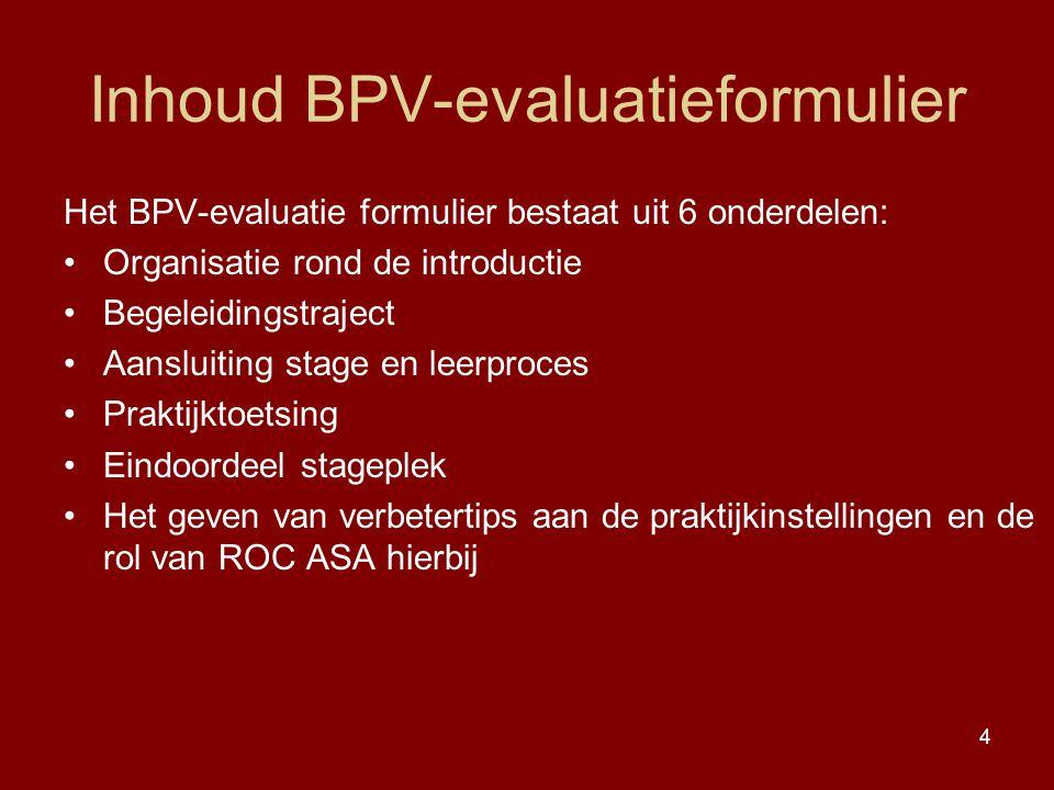 4 Inhoud BPV-evaluatieformulier Het BPV-evaluatie formulier bestaat uit 6 onderdelen: Organisatie rond de introductie Begeleidingstraject Aansluiting