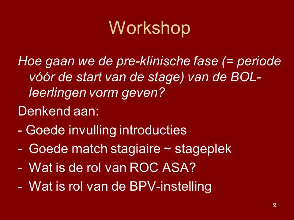 9 Workshop Hoe gaan we de pre-klinische fase (= periode vóór de start van de stage) van de BOL- leerlingen vorm geven? Denkend aan: - Goede invulling