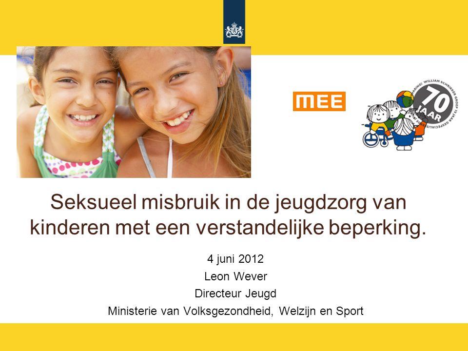 Seksueel misbruik in de jeugdzorg van kinderen met een verstandelijke beperking. 4 juni 2012 Leon Wever Directeur Jeugd Ministerie van Volksgezondheid
