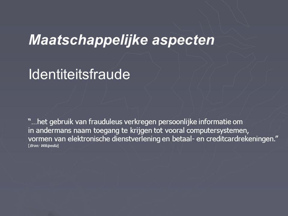 Maatschappelijke aspecten Identiteitsfraude …het gebruik van frauduleus verkregen persoonlijke informatie om in andermans naam toegang te krijgen tot vooral computersystemen, vormen van elektronische dienstverlening en betaal- en creditcardrekeningen. [Bron: Wikipedia]