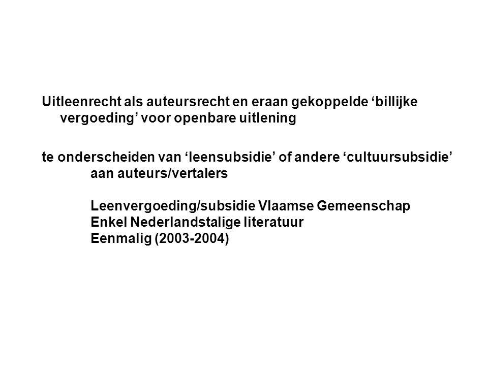 Uitleenrecht als auteursrecht en eraan gekoppelde 'billijke vergoeding' voor openbare uitlening te onderscheiden van 'leensubsidie' of andere 'cultuursubsidie' aan auteurs/vertalers Leenvergoeding/subsidie Vlaamse Gemeenschap Enkel Nederlandstalige literatuur Eenmalig (2003-2004)