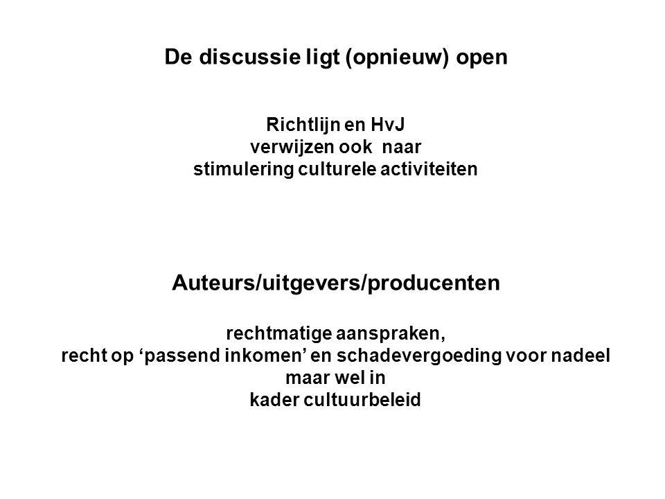 De discussie ligt (opnieuw) open Richtlijn en HvJ verwijzen ook naar stimulering culturele activiteiten Auteurs/uitgevers/producenten rechtmatige aanspraken, recht op 'passend inkomen' en schadevergoeding voor nadeel maar wel in kader cultuurbeleid