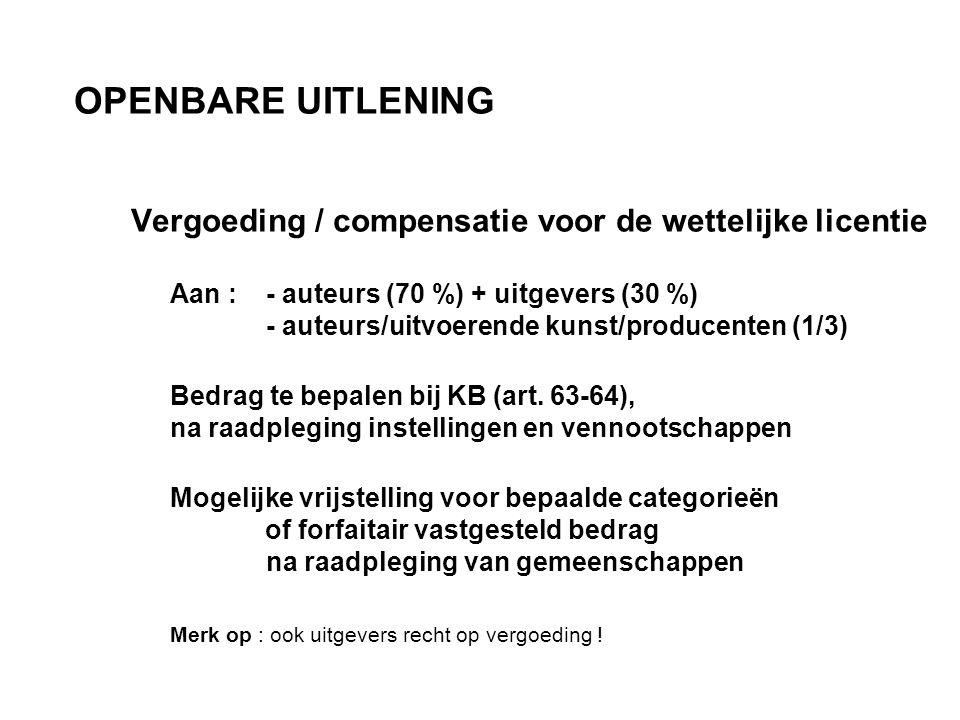 OPENBARE UITLENING Vergoeding / compensatie voor de wettelijke licentie Aan : - auteurs (70 %) + uitgevers (30 %) - auteurs/uitvoerende kunst/producenten (1/3) Bedrag te bepalen bij KB (art.
