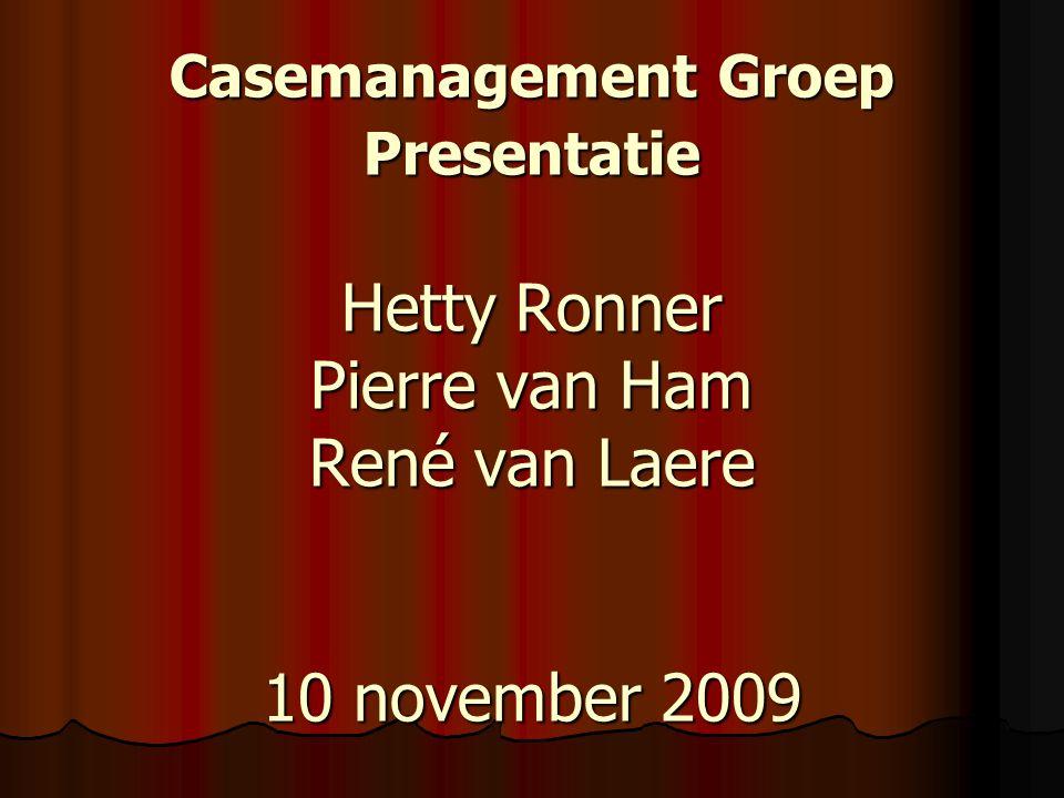 Casemanagement Groep Presentatie Hetty Ronner Pierre van Ham René van Laere 10 november 2009