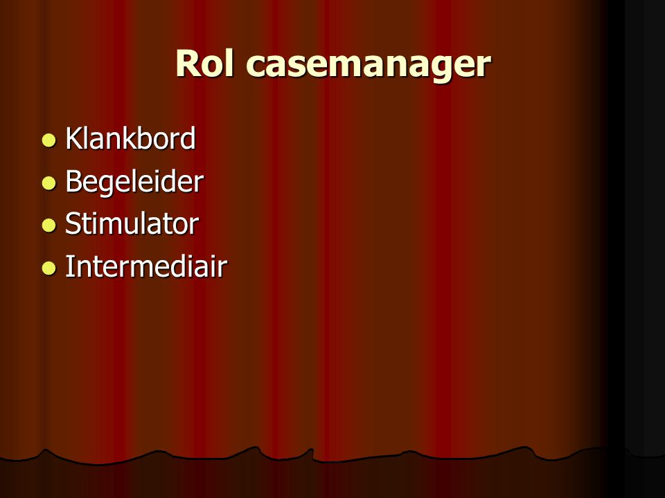 Rol casemanager Klankbord Klankbord Begeleider Begeleider Stimulator Stimulator Intermediair Intermediair