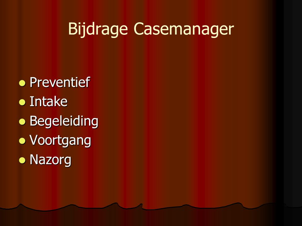 Bijdrage Casemanager Preventief Preventief Intake Intake Begeleiding Begeleiding Voortgang Voortgang Nazorg Nazorg