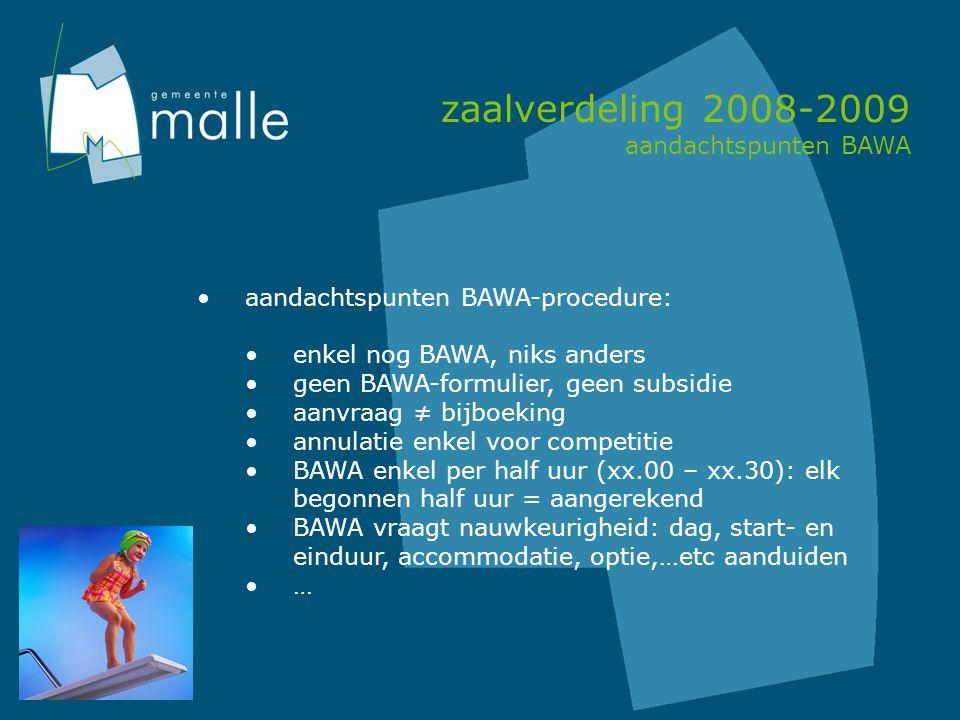 zaalverdeling 2008-2009 aandachtspunten BAWA aandachtspunten BAWA-procedure: enkel nog BAWA, niks anders geen BAWA-formulier, geen subsidie aanvraag ≠ bijboeking annulatie enkel voor competitie BAWA enkel per half uur (xx.00 – xx.30): elk begonnen half uur = aangerekend BAWA vraagt nauwkeurigheid: dag, start- en einduur, accommodatie, optie,…etc aanduiden …