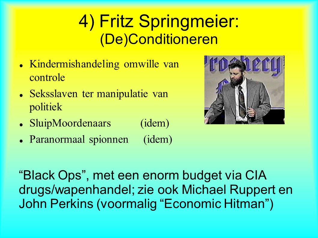4) Fritz Springmeier: (De)Conditioneren Kindermishandeling omwille van controle Seksslaven ter manipulatie van politiek SluipMoordenaars (idem) Paranormaal spionnen (idem) Black Ops , met een enorm budget via CIA drugs/wapenhandel; zie ook Michael Ruppert en John Perkins (voormalig Economic Hitman )