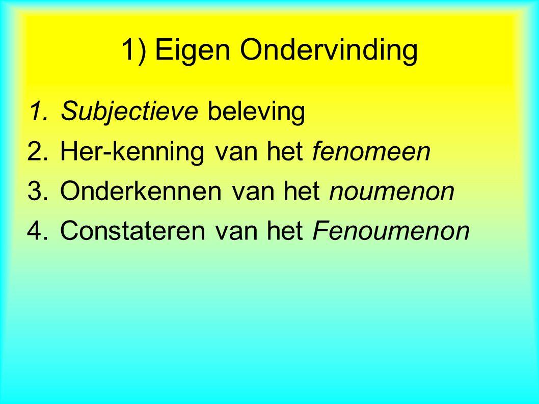 1.Subjectieve beleving 2.Her-kenning van het fenomeen 3.Onderkennen van het noumenon 4.Constateren van het Fenoumenon 1) Eigen Ondervinding