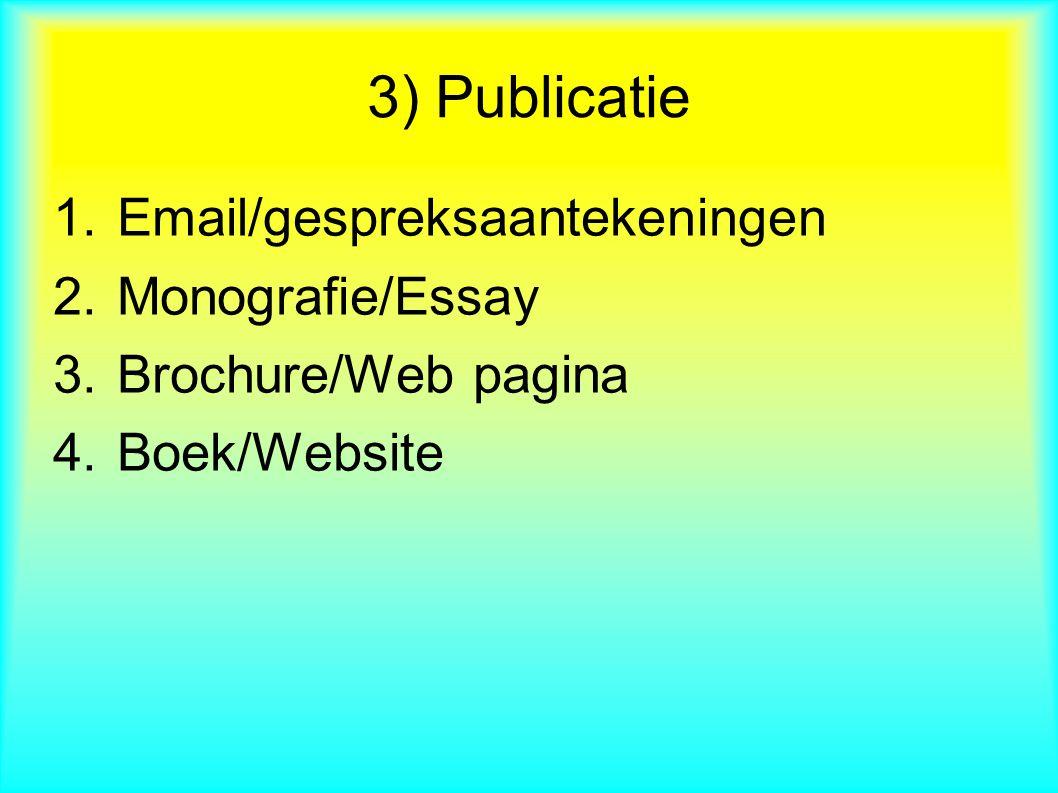 1.Email/gespreksaantekeningen 2.Monografie/Essay 3.Brochure/Web pagina 4.Boek/Website 3) Publicatie