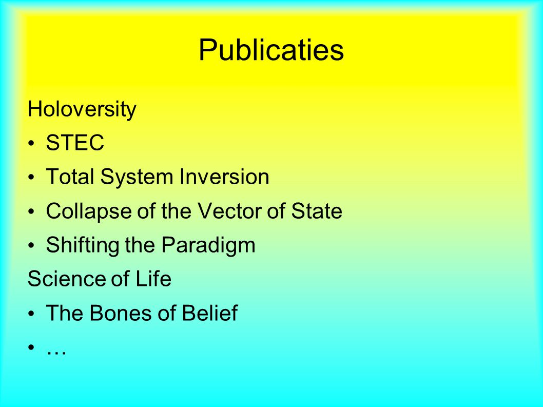 Publicaties Holoversity STEC Total System Inversion Collapse of the Vector of State Shifting the Paradigm Science of Life The Bones of Belief …