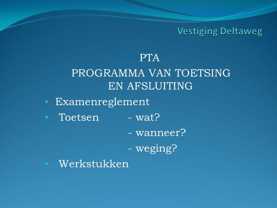 PTA PROGRAMMA VAN TOETSING EN AFSLUITING Examenreglement Toetsen- wat? - wanneer? - weging? Werkstukken