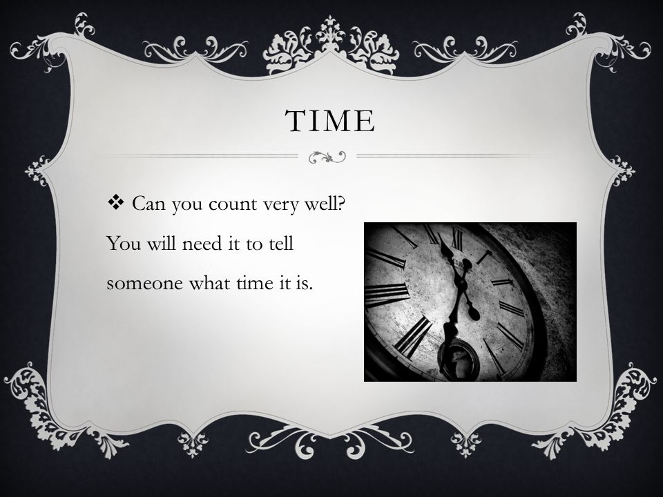 TIME  Can you count very well You will need it to tell someone what time it is.
