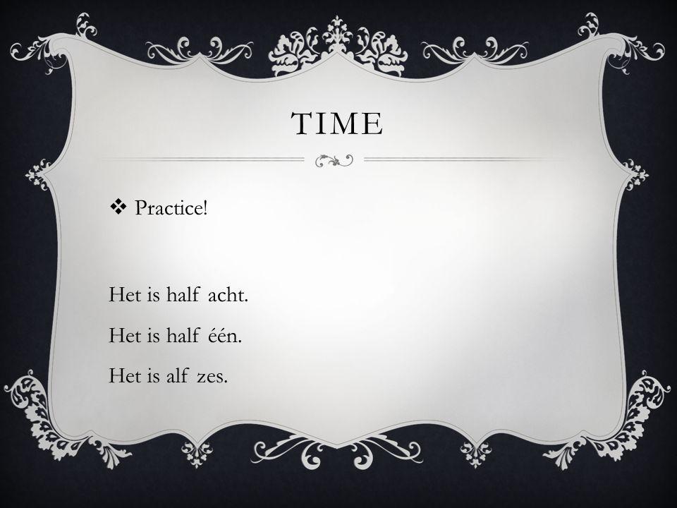 TIME  Practice! Het is half acht. Het is half één. Het is alf zes.