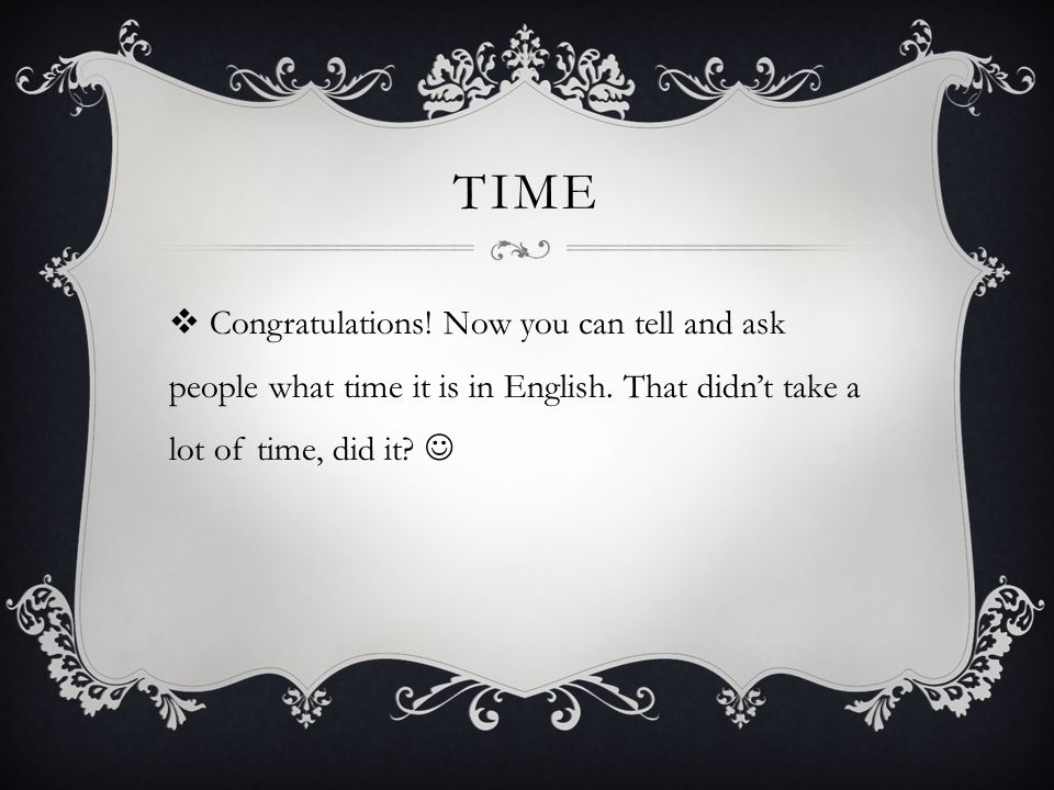 TIME  Congratulations. Now you can tell and ask people what time it is in English.