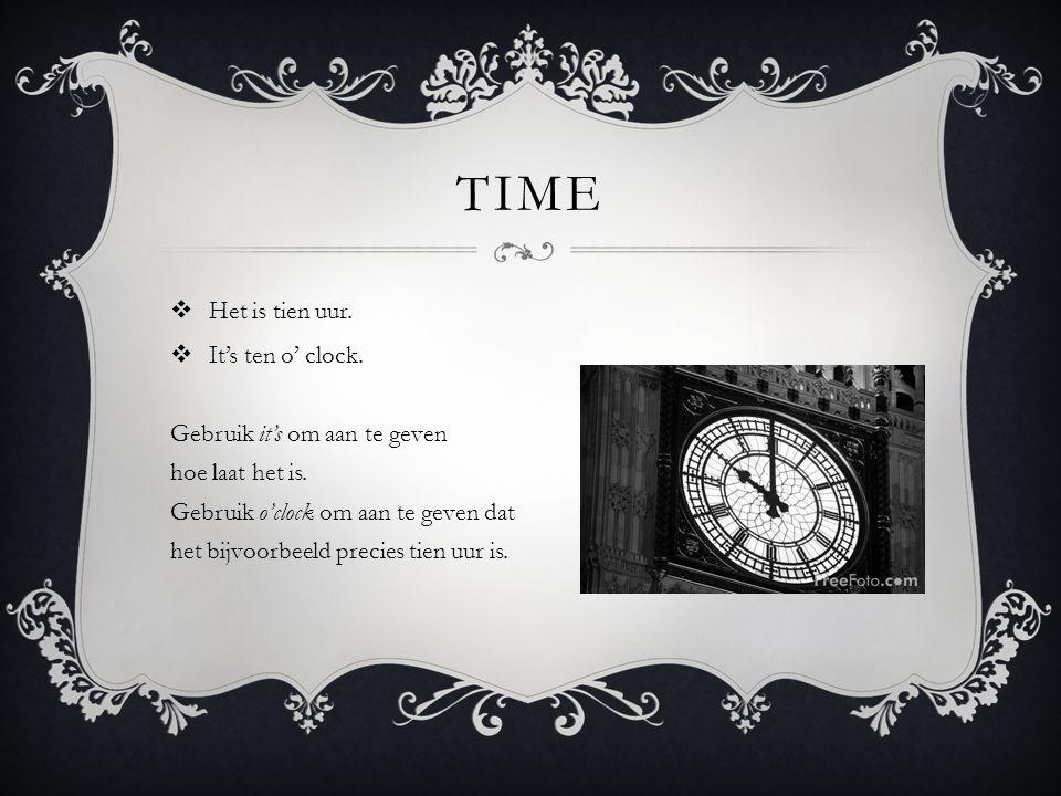 TIME  Het is tien uur.  It's ten o' clock. Gebruik it's om aan te geven hoe laat het is.