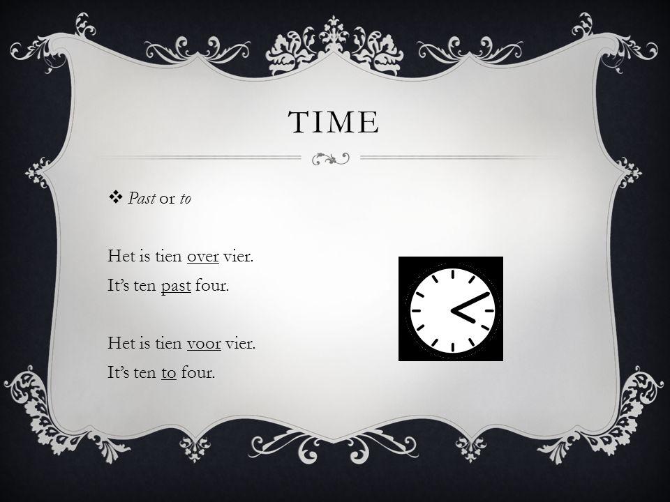 TIME  Past or to Het is tien over vier. It's ten past four.