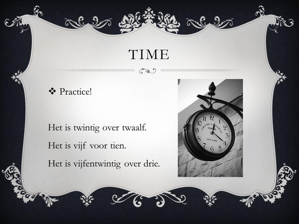 TIME  Practice! Het is twintig over twaalf. Het is vijf voor tien. Het is vijfentwintig over drie.