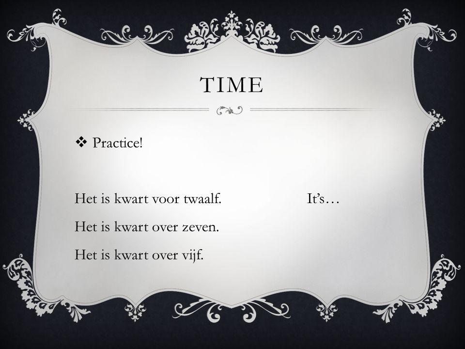 TIME  Practice! Het is kwart voor twaalf.It's… Het is kwart over zeven. Het is kwart over vijf.