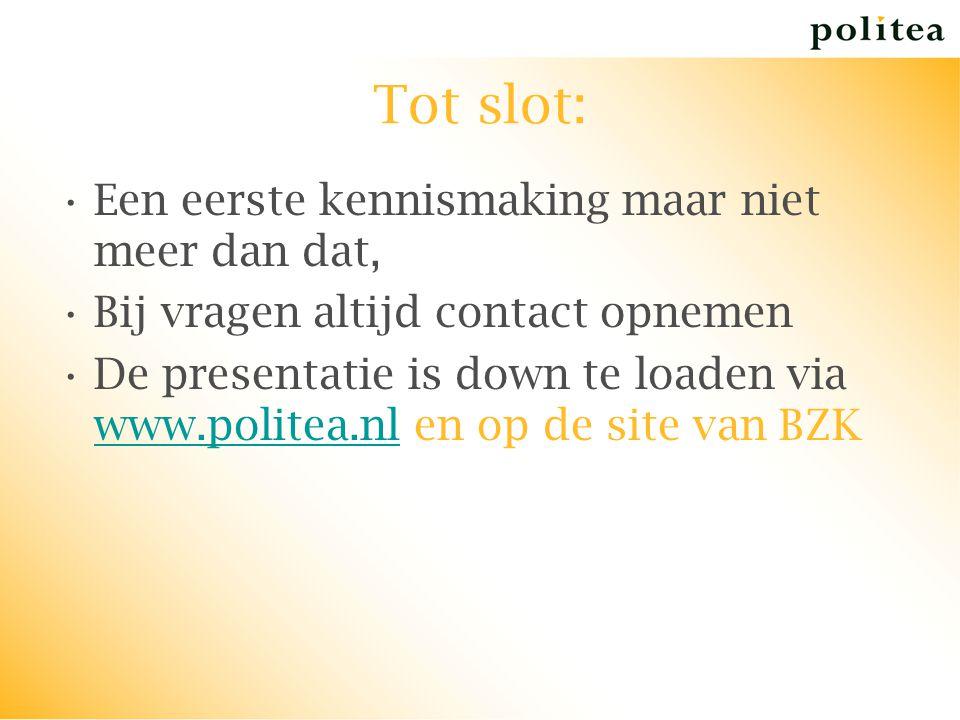 Tot slot: Een eerste kennismaking maar niet meer dan dat, Bij vragen altijd contact opnemen De presentatie is down te loaden via www.politea.nl en op