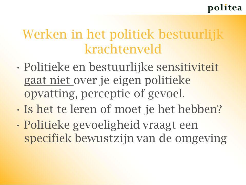 Werken in het politiek bestuurlijk krachtenveld Politieke en bestuurlijke sensitiviteit gaat niet over je eigen politieke opvatting, perceptie of gevo